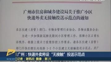 """(DV现场)广州:快递外卖将设""""无接触""""投送示范点"""