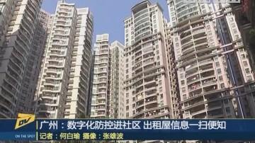 (DV现场)广州:数字化防控进社区 出租屋信息一扫便知
