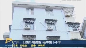 (DV现场)广州:旧楼外墙脱落 砸中楼下小车