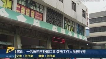 (DV现场)佛山:一活鱼档主拒戴口罩 袭击工作人员被行拘
