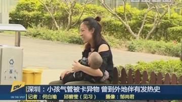 (DV现场)深圳:小孩气管被卡异物 曾到外地伴有发热史