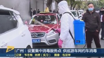(DV現場)廣州:設置集中消毒服務點 供巡游車網約車消毒