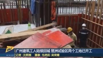 (DV现场)广州建筑工人陆续回城 琶洲试验区两个工地已开工
