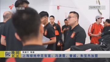 上海绿地申花官宣:冯潇霆、曾诚、朱宝杰加盟