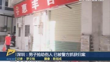 (DV现场)深圳:男子抢劫伤人 已被警方抓获归案