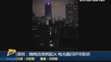 (DV现场)深圳:烧烤店突然起火 电光频闪吓坏街坊