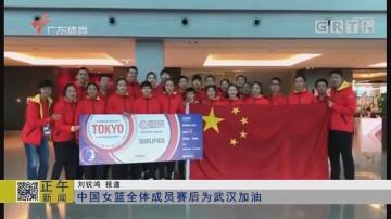 中国女篮全体成员赛后为武汉加油