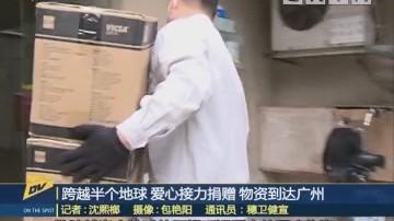 (DV現場)跨越半個地球 愛心接力捐贈 物資到達廣州