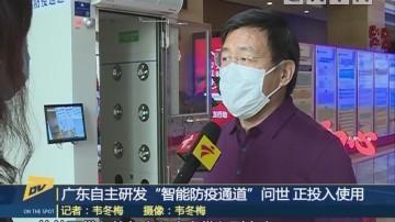"""(DV现场)广东自主研发""""智能防疫通道""""问世 正投入使用"""