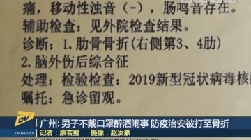 (DV现场)广州:男子不戴口罩醉酒闹事 防疫治安被打至骨折
