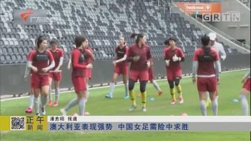 澳大利亚表现强势 中国女足需险中求胜