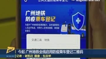 (DV现场)今起 广州地铁全线启用防疫乘车登记二维码