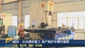(DV现场)韶关:企业提前复工 急产救护车零件援鄂