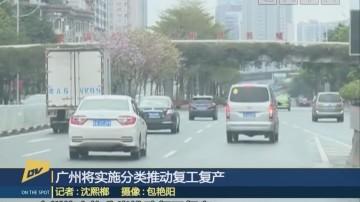 (DV现场)广州将实施分类推动复工复产