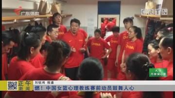 燃!中国女篮心理教练赛前动员鼓舞人心