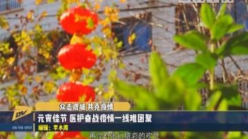 (DV現場)眾志成城 共克疫情 元宵佳節 醫護奮戰疫情一線難團聚