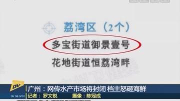 (DV現場)廣州:網傳水產市場將封閉 檔主怒砸海鮮