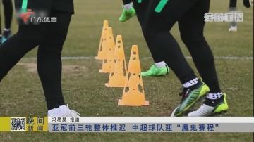"""亚冠前三轮整体推迟 中超球队迎""""魔鬼赛程"""""""