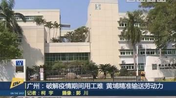 (DV现场)广州:破解疫情期间用工难 黄埔精准输送劳动力