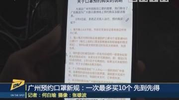 (DV现场)广州预约口罩新规:一次最多买10个 先到先得
