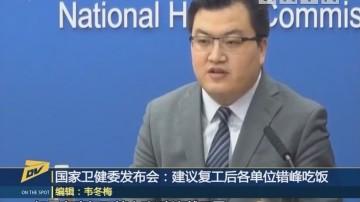 (DV现场)国家卫健委发布会:建议复工后各单位错峰吃饭