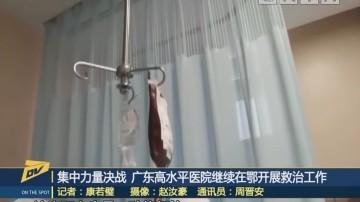 集中力量决战 广东高水平医院继续在鄂开展救治工作