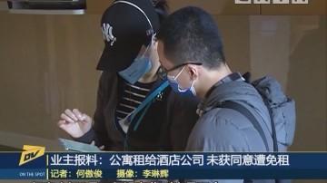 (DV现场)业主报料:公寓租给酒店公司 未获同意遭免租
