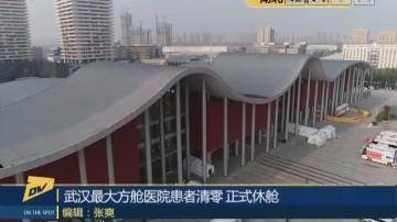 (DV现场)武汉最大方舱医院患者清零 正式休舱