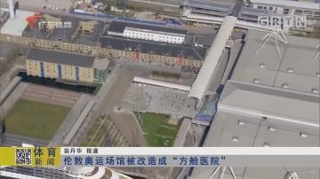 """伦敦奥运场馆被改造成""""方舱医院"""""""