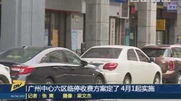 (DV现场)广州中心六区临停收费方案定了 4月1起实施