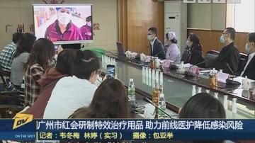 (DV现场)广州市红会研制特效治疗用品 助力前线医护降低感染风险
