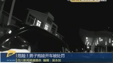 (DV现场)危险!男子抱娃开车被处罚