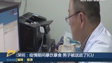 (DV现场)深圳:疫情期间暴饮暴食 男子被送进了ICU