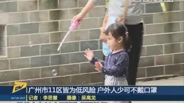 (DV现场)广州市11区皆为低风险 户外人少可不戴口罩
