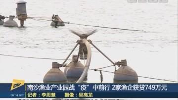 """(DV现场)南沙渔业产业园战""""疫""""中前行 2家渔企获贷749万元"""