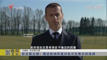 欧足联主席:推迟欧洲杯是对各方负责任的选择