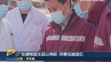 (DV现场)广东援鄂医生因公殉职 同事泪崩追忆