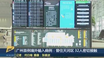 (DV现场)广州首例境外输入病例:曾住天河区 32人密切接触