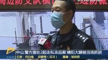 (DV现场)中山:警方查处2起走私冻品案 嫌犯大睡被当场抓获