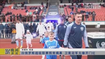 白俄罗斯超级联赛照常揭幕 卫冕冠军无缘开门红