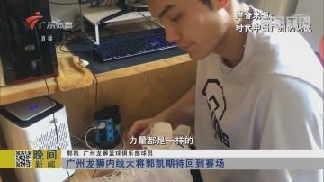 广州龙狮内线大将郭凯期待回到赛场