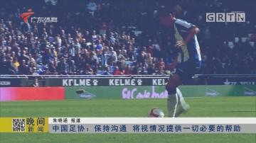 中国足协:保持沟通 将视情况提供一切必要的帮助