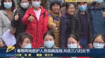 (DV现场)粤鄂两地医护人员视频连线 共庆三八妇女节