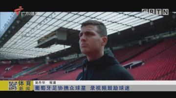 葡萄牙足协携众球星 录视频鼓励球迷