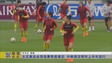 女足奥运会预选赛再度推迟 中韩商定明年上半年进行