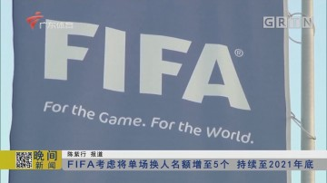 FIFA考虑将单场换人名额增至5个 持续至2021年底