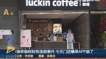 (DV现场)瑞幸咖啡财务造假事件 今天门店爆单APP崩了