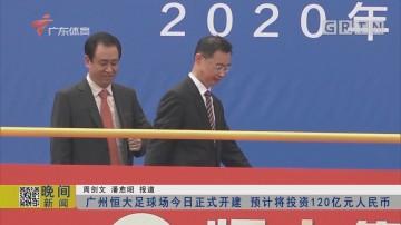 广州恒大足球场今日正式开建 预计将投资120亿元人民币