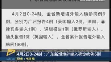 (DV现场)4月2日0-24时:广东新增境外输入确诊病例6例
