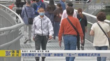 """市民赞叹广州""""云道""""体验佳 """"五一""""假期将正式开放"""